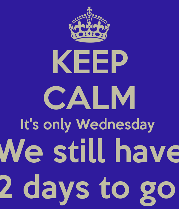 Keep Calm It S Only Wednesday We Still Have 2 Days To Go