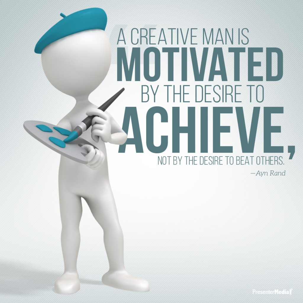 Creative Man Is Motivated By The Desire To Achieve Not By The