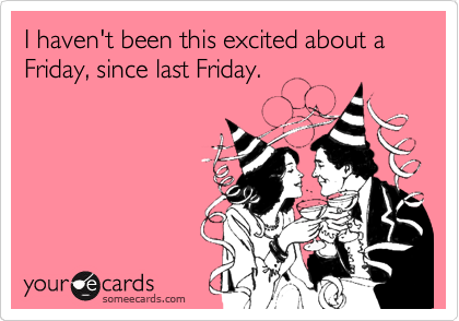 Funny Weekend Ecard  I Haven T Been This Excited About A Friday Since